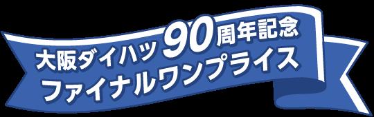 大阪ダイハツ90周年記念ファイナルワンプライス