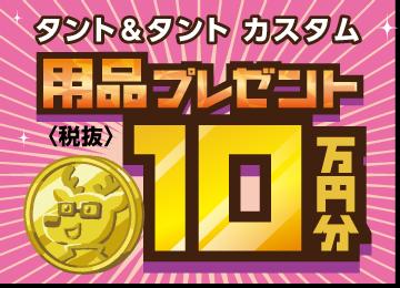 タント(カスタム含む)用品プレゼント10万円分(税抜)でさらに11万円引き(税込)